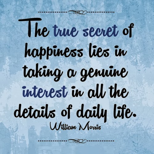 secret-of-happiness-quotes-The-true-secret-of-happiness-lies-in-taking-a-genuine-interest-in-all-the-details-of-daily-life.-William-Morris